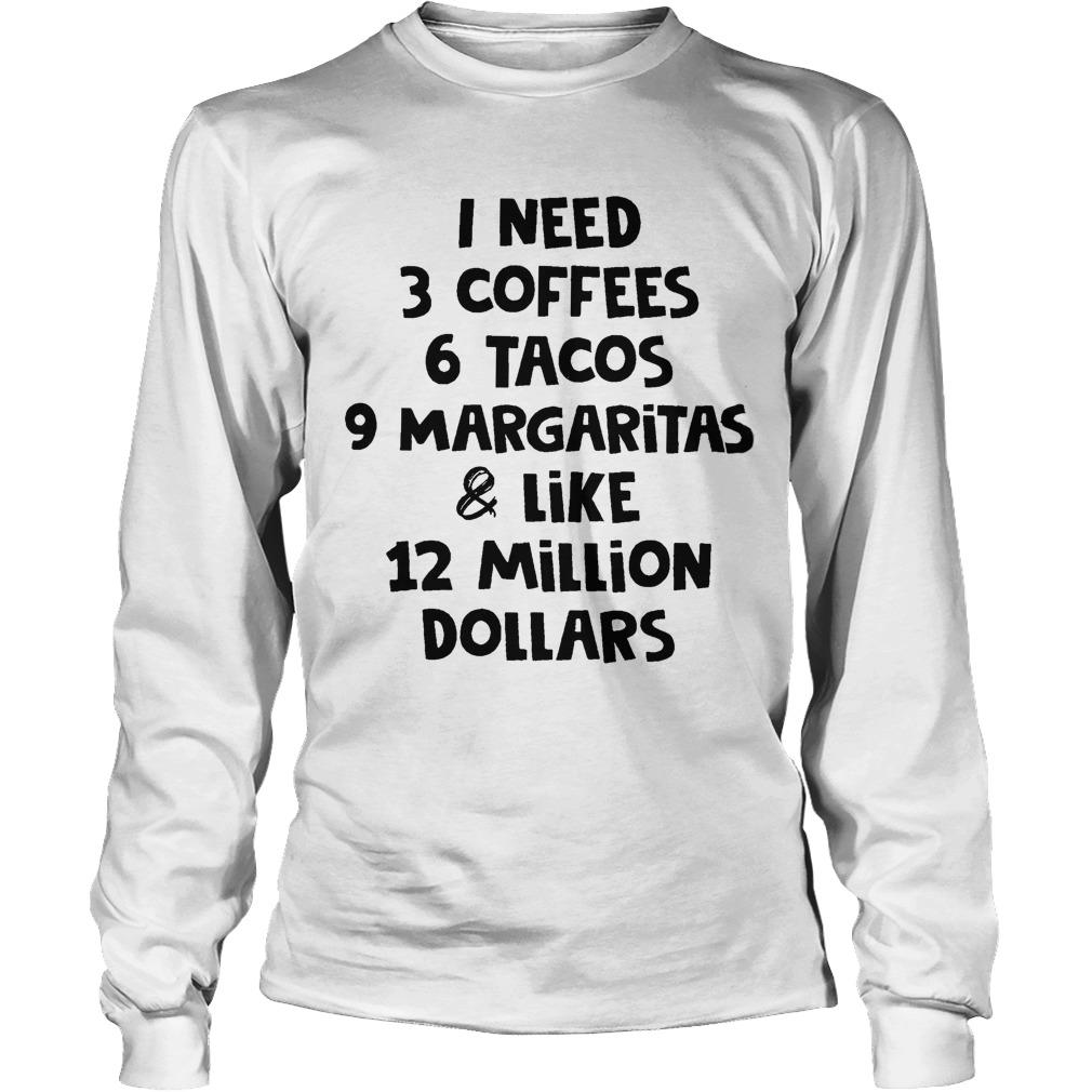 I Need 3 Coffees 6 Tacos 9 Margaritas And Like 12 Million Dollars Longsleeve
