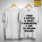 I Need 3 Coffees 6 Tacos 9 Margaritas And Like 12 Million Dollars Shirt