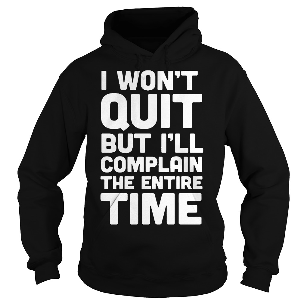 I Won't Quit But I'll Complain The Entire Time Hoodie