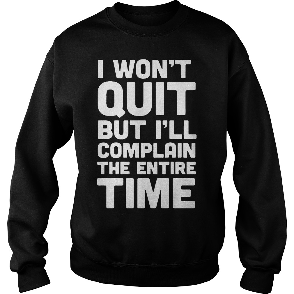 I Won't Quit But I'll Complain The Entire Time Sweater