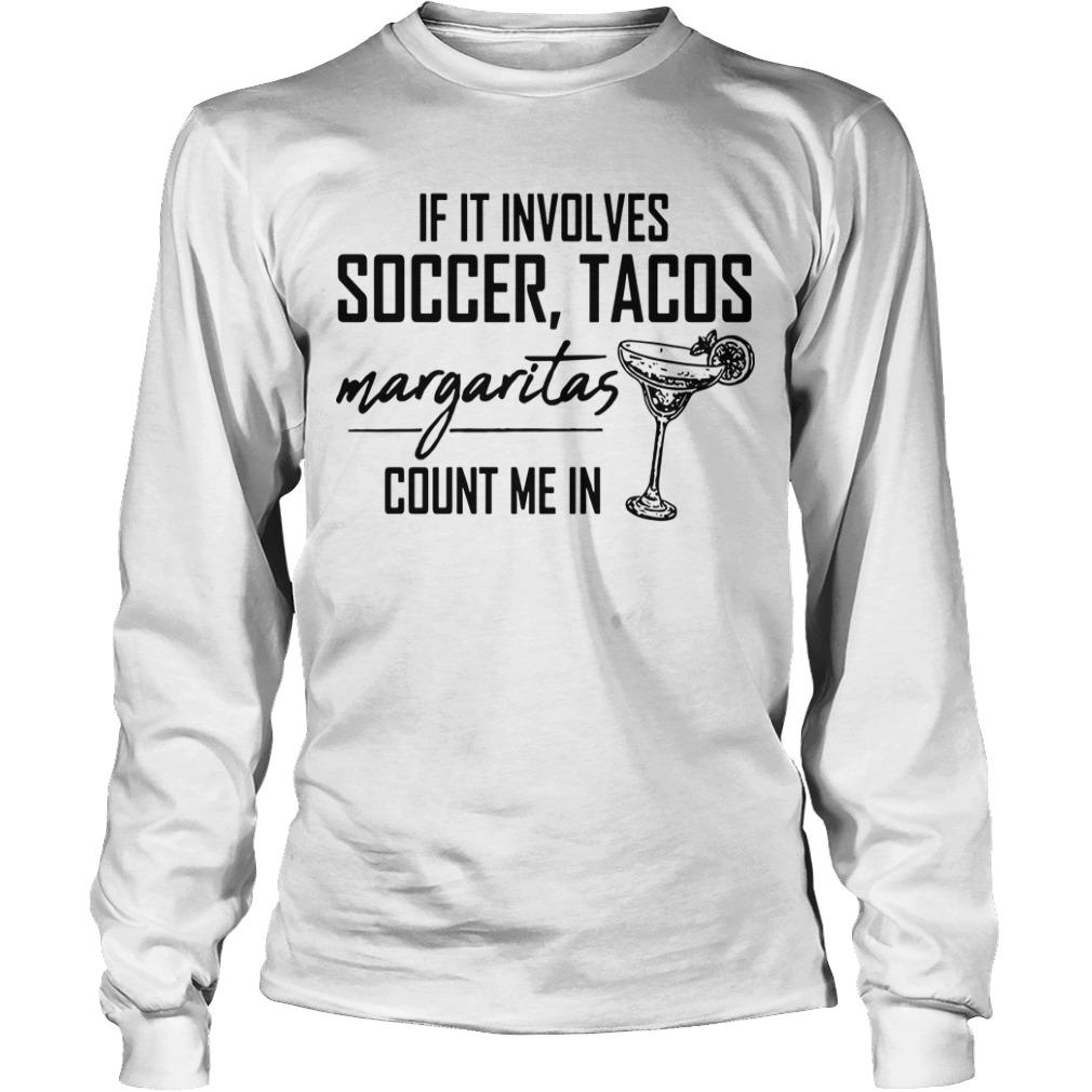 If It Involves Soccer Tacos Margaritas Count Me In Longsleeve