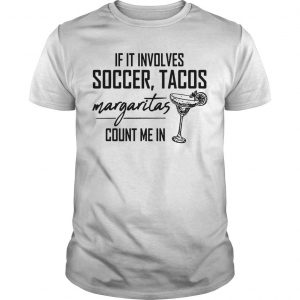If It Involves Soccer Tacos Margaritas Count Me In Shirt