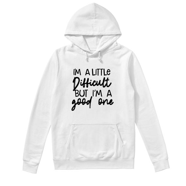 I'm A Little Difficult But I'm A Good One Hoodie