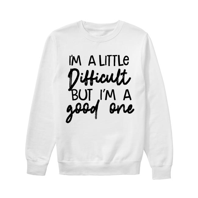 I'm A Little Difficult But I'm A Good One Sweater