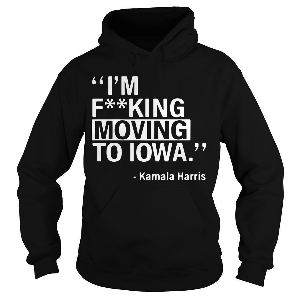 I'm Fucking Moving To Iowa Kamala Harris Hoodie