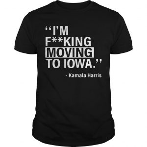 I'm Fucking Moving To Iowa Kamala Harris Shirt