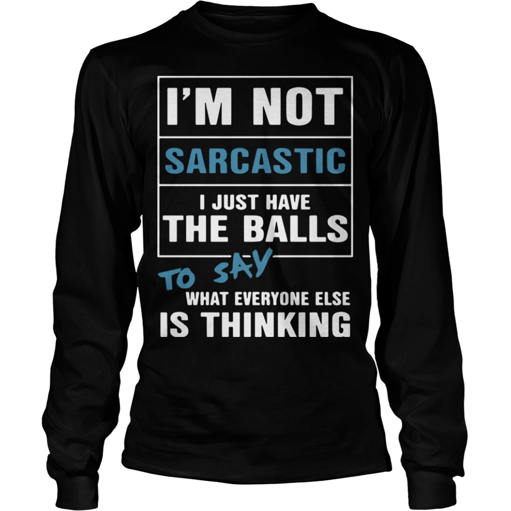I'm Not Sarcastic I Just Have The Balls To Say What Everyone Else Is Thinking Longsleeve