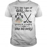 I'm The Type Of Girl Who Is Perfectly Happy With Dogs And Hockey Shirt