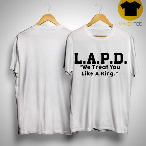Lapd We Treat You Like A King Shirt