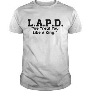 Lapd We Treat You Like A King Shirt