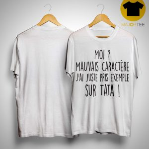 Moi Mauvais Caractère J'ai Juste Pris Exemple Sur Tata Shirt