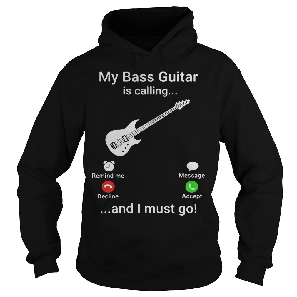 My Bass Guitar Is Calling And I Must Go Hoodie