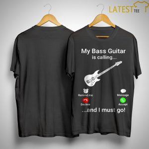 My Bass Guitar Is Calling And I Must Go Shirt