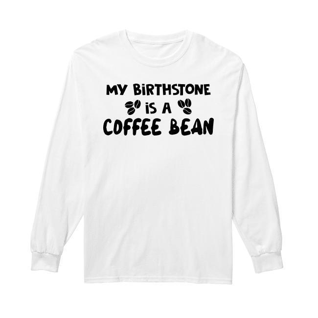 My Birthstone Is A Coffee Bean Longsleeve