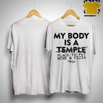 My Body Is A Temple Place To Put Wine And Pizza Shirt