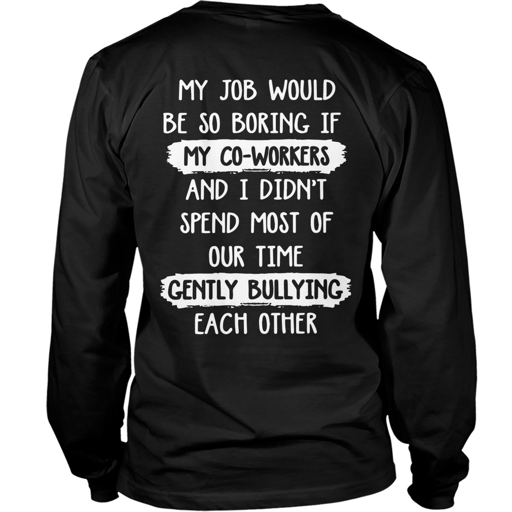 My Job Would Be So Boring Spend Most Of Our Time Gently Bullying Each Other Longsleeve