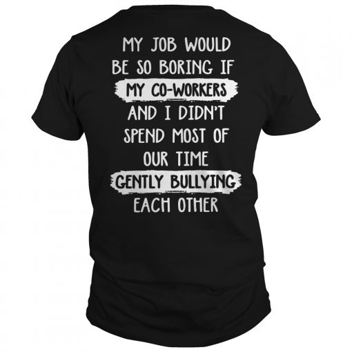 My Job Would Be So Boring Spend Most Of Our Time Gently Bullying Each Other