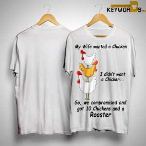 My Wife Wanted A Chicken I Didn't Want A Chicken So We Compromised Shirt