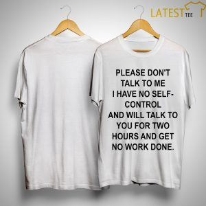 Please Don't Talk To Me I Have No Self-control And Will Talk To You For Two Hours Shirt
