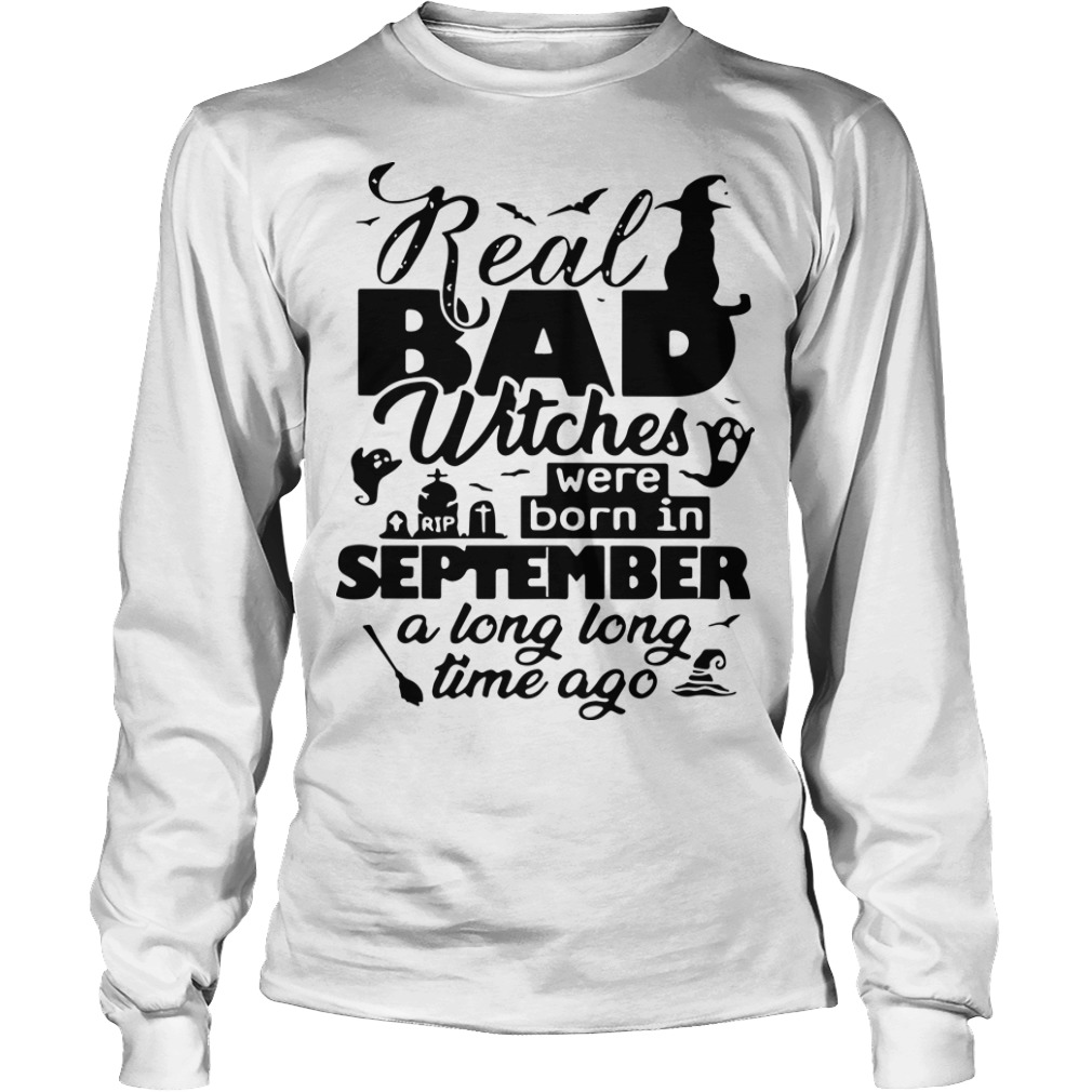 Real Bad Witches Were Born In September A Long Long Time Ago Longsleeve