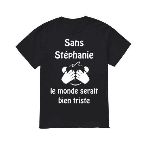 Sans Stéphanie Le Monde Serait Bien Triste Shirt