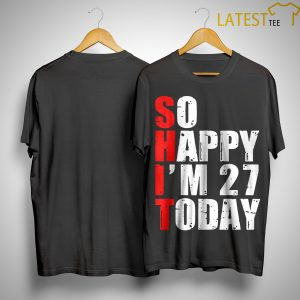 Shit So Happy I'm 27 Today Shirt