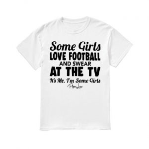 Some Girls Love Football And Swear At The Tv It's Me I'm Some Girls Shirt