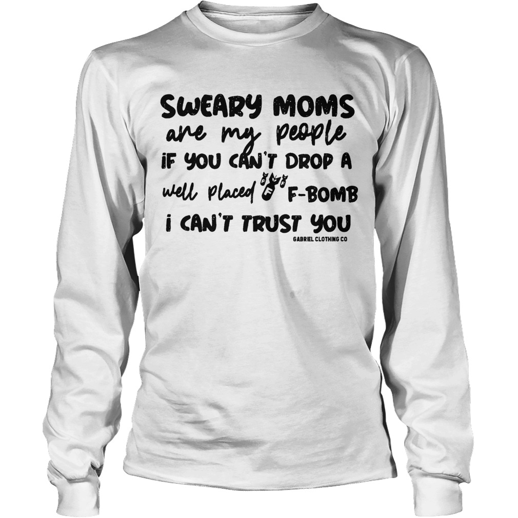 Sweary Moms Are My People If You Can't Drop A F Bomb I Can't Trust You Longsleeve
