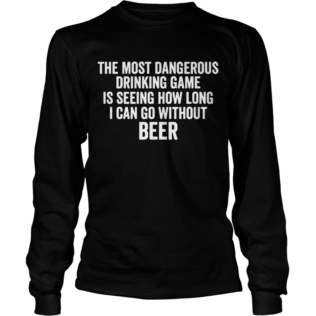 The Most Dangerous Drinking Game Is Seeing How Long I Can Go Without Beer Longsleeve