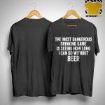 The Most Dangerous Drinking Game Is Seeing How Long I Can Go Without Beer Shirt