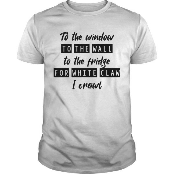 To The Window To The Wall To The Fridge For White Claw I Crawl Shirt