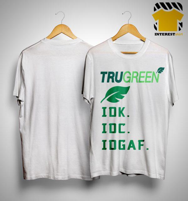 Trugreen Idk Idc Idgaf Shirt