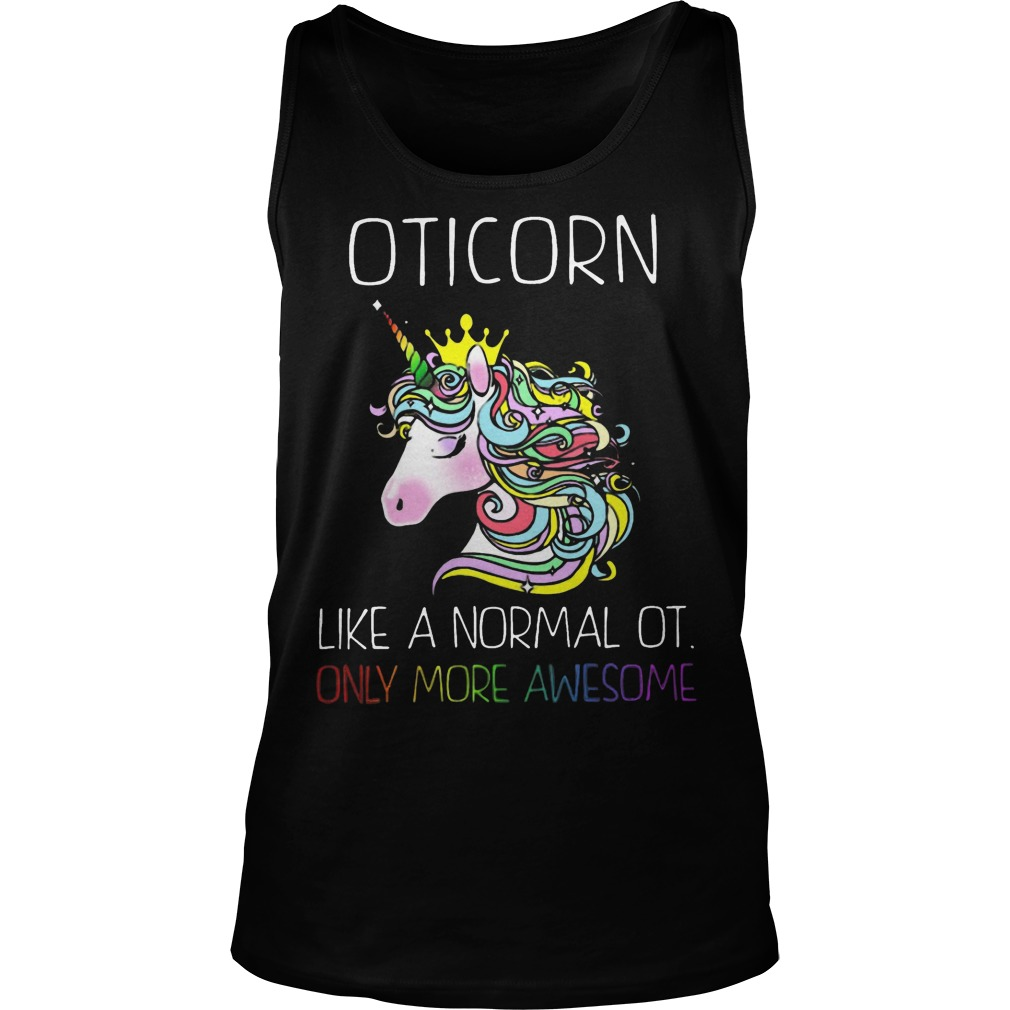 Unicorn Oticorn Like A Normal Ot Only More Awesome Tank Top