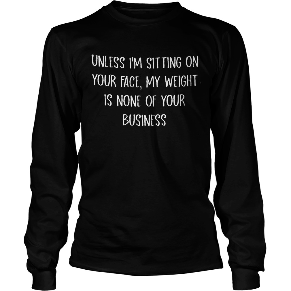Unless I'm Sitting On Your Face My Weight Is None Of Your Business Longsleeve