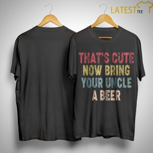 Vintage That's Cute Now Bring Your Uncle A Beer Shirt