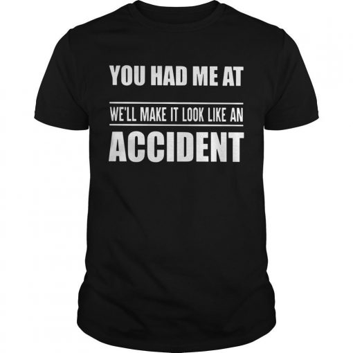 You Had Me At We'll Make It Look Like An Accident Shirt