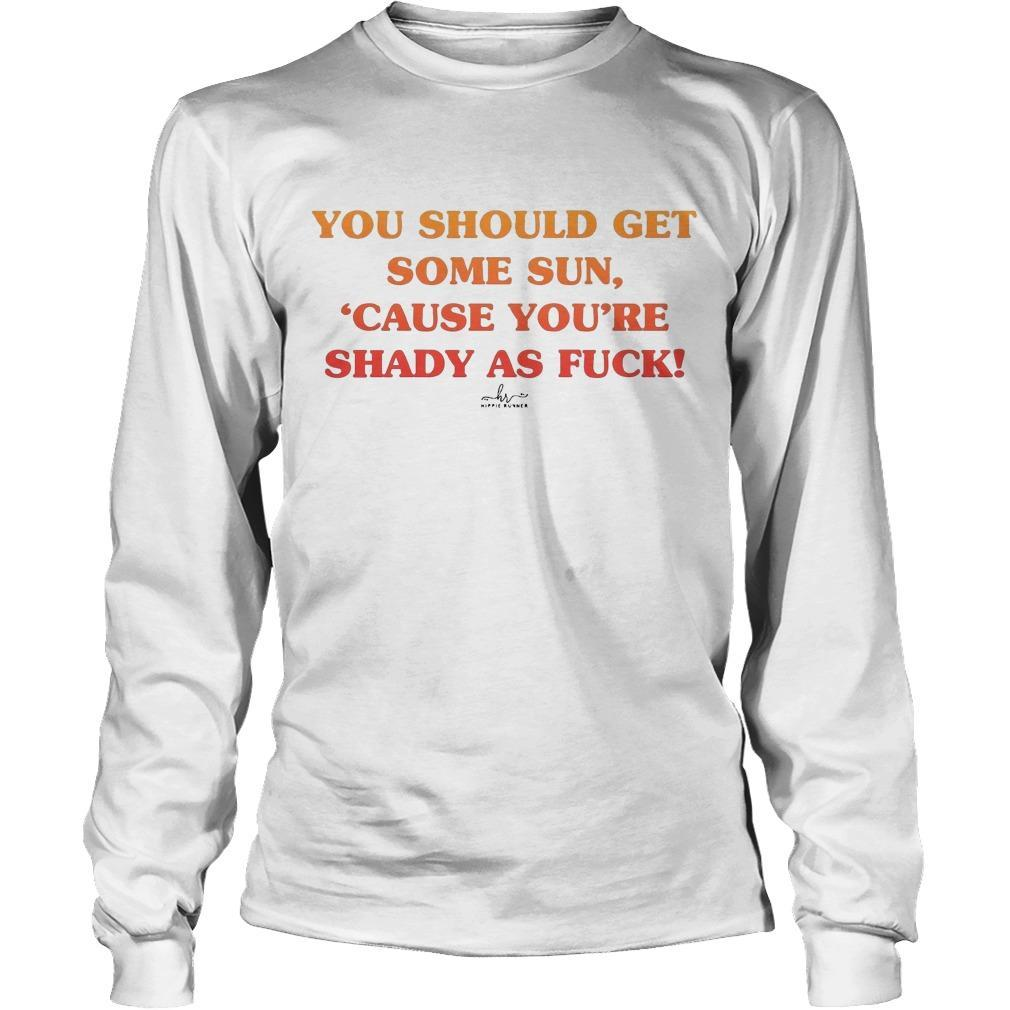 You Should Get Some Sun Cause You're Shady As Fuck Longsleeve