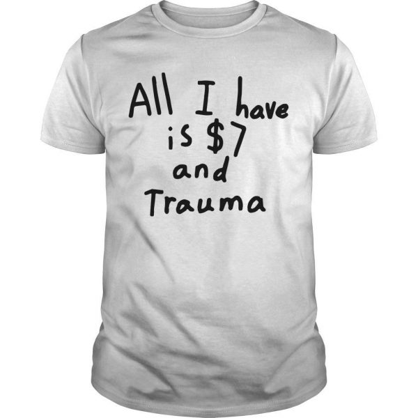 All I Have Is $7 And Trauma Shirt