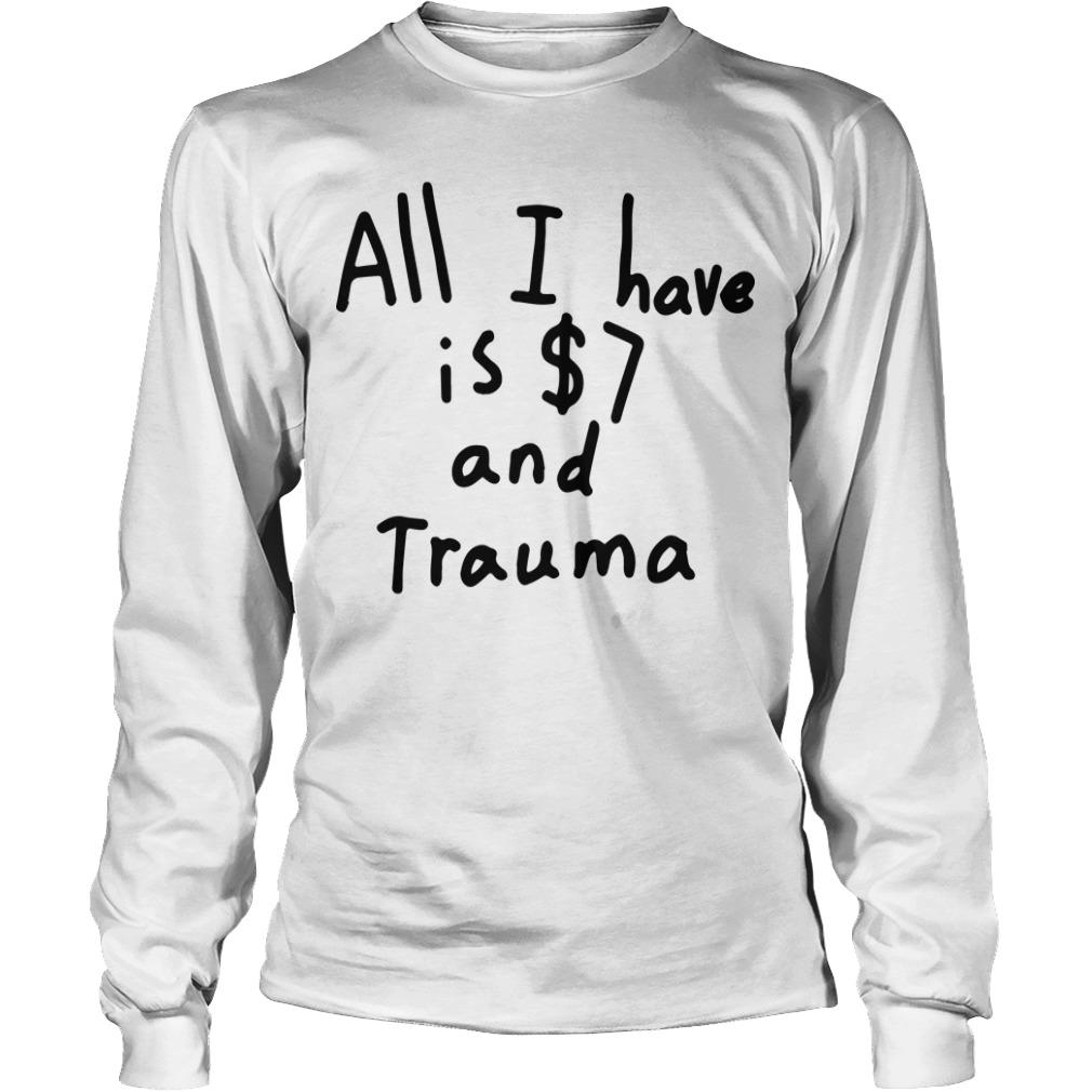 All I Have Is 7 Dollars And Trauma Longsleeve