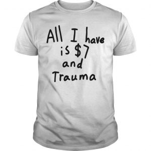 All I Have Is 7 Dollars And Trauma Shirt