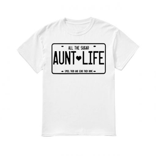 Aunt Life All The Sugar Spoil Them And Send Them Home Shirt