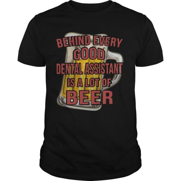 Behind Every Good Dental Assistant Is A Lot Of Beer Shirt