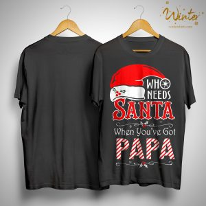 Christmas Who Needs Santa When You've Got Papa Shirt