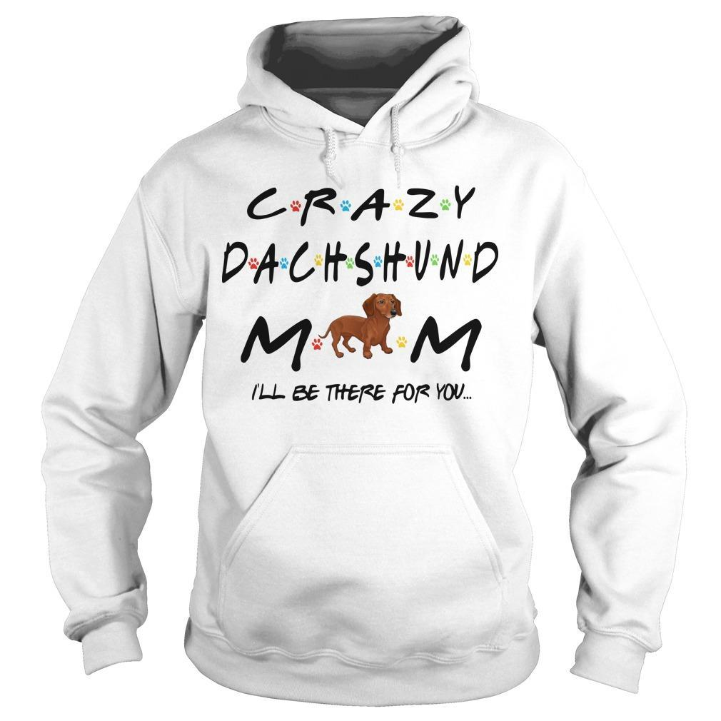Crazy Dachshund Mom I'll Be There For You Hoodie