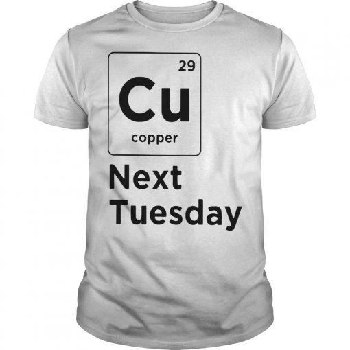 Cu 29 Copper Next Tuesday Shirt
