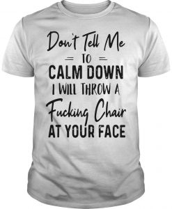 Don't Tell Me To Calm Down I Will Throw A Fucking Chair At Your Face Shirt