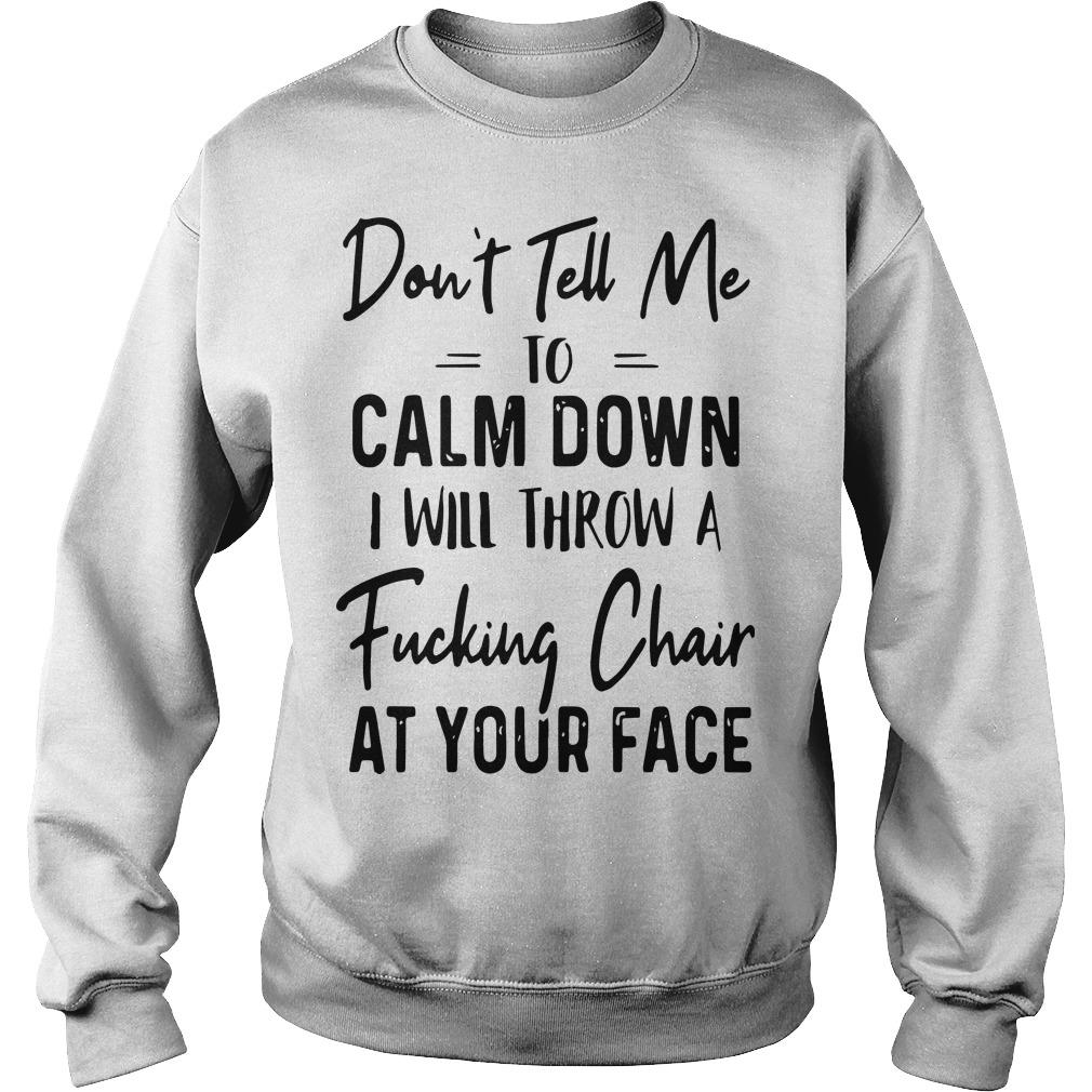 Don't Tell Me To Calm Down I Will Throw A Fucking Chair At Your Face Sweater