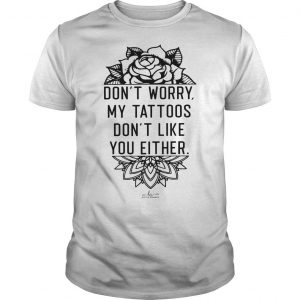 Don't Worry My Tattoos Don't Like You Either Shirt