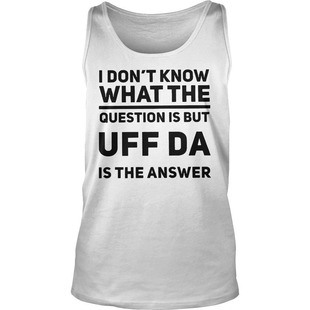 I Don't Know What The Question Is But UFF Da Is The Answer Tank Top