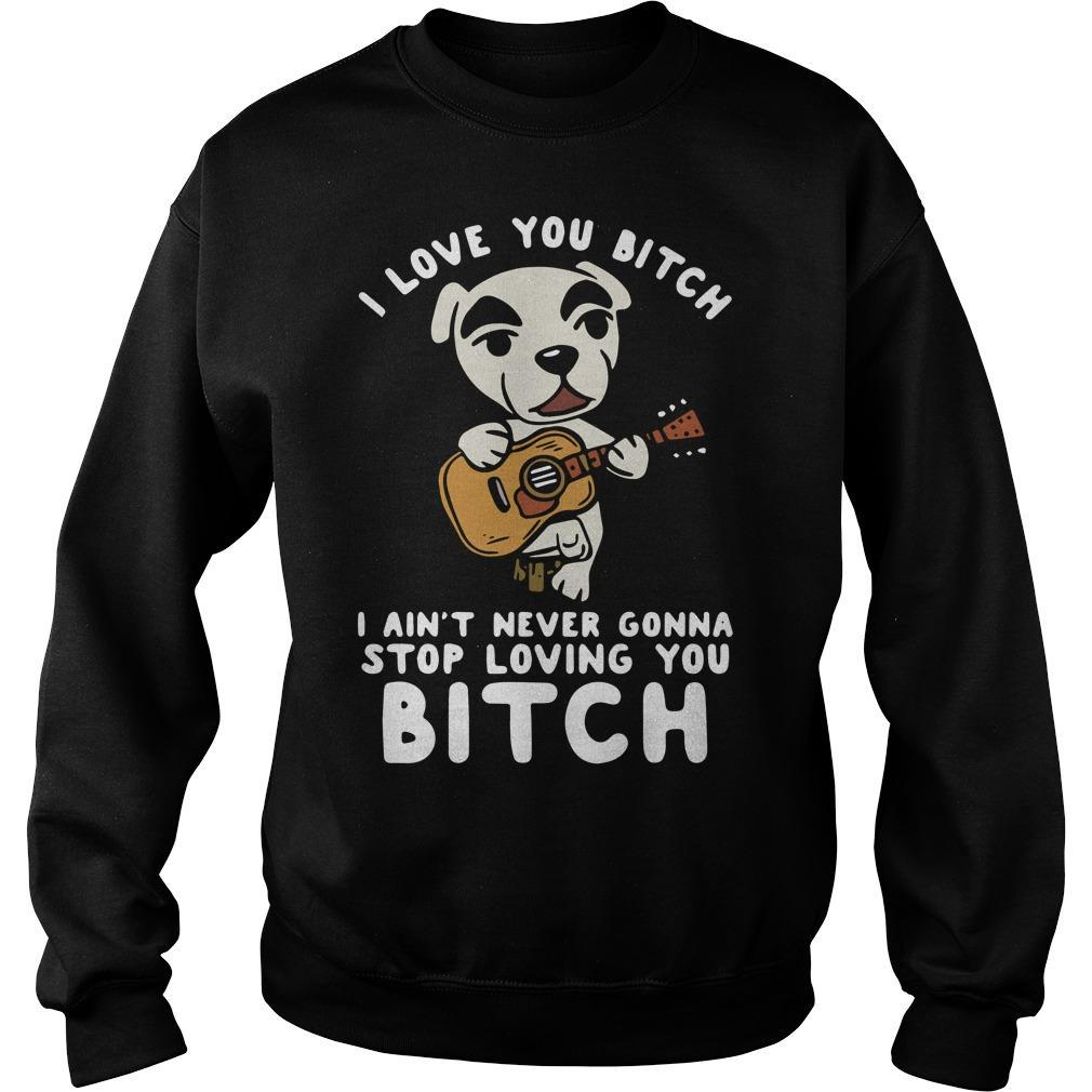 I Love You Bitch I Ain't Never Gonna Stop Loving You Bitch Sweater